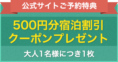 公式サイトご予約特典。大人1名につき1枚、500円分宿泊割引クーポンプレゼント!