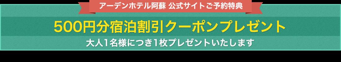 公式サイトご予約特典。大人1名につき1枚、500円分宿泊割引クーポンプレゼント!